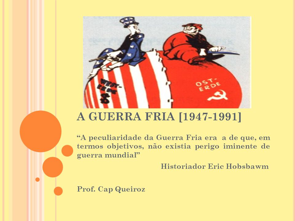 A GUERRA FRIA [1947-1991] A peculiaridade da Guerra Fria era a de que, em termos objetivos, não existia perigo iminente de guerra mundial